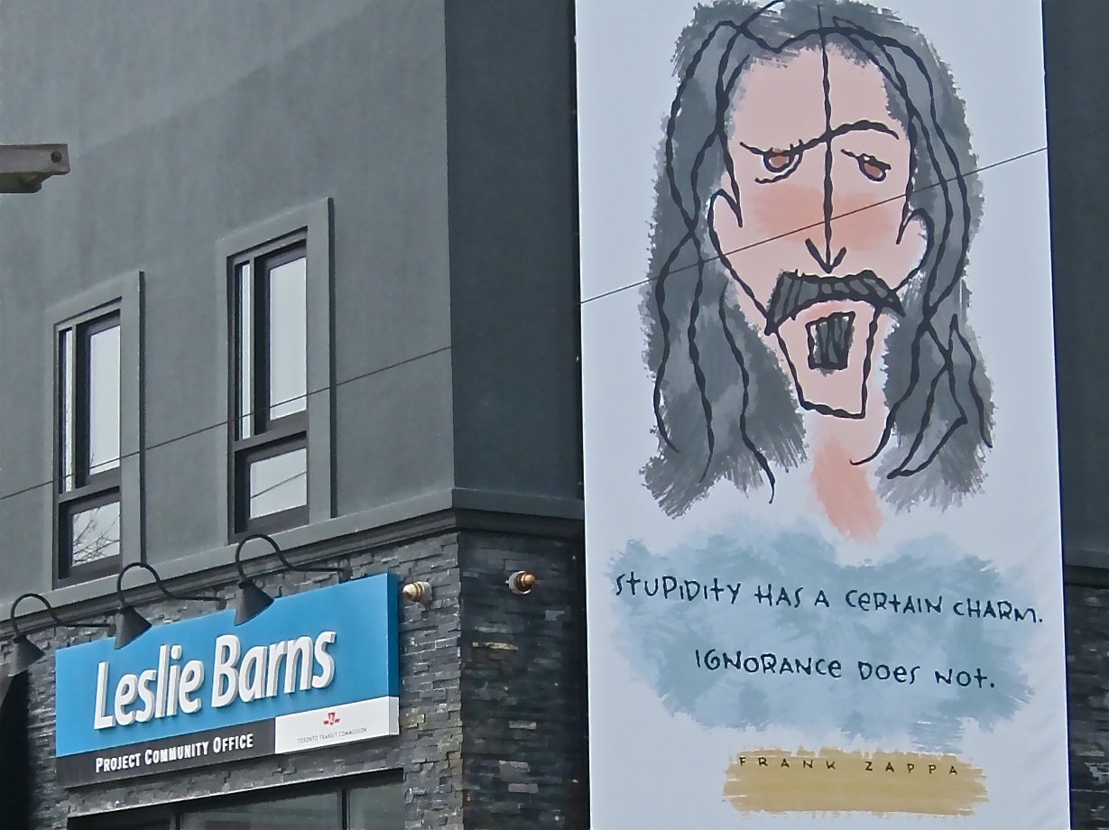 Don't know who put the Frank Zappa billboard up on the side of the building containing the Leslie Barns project office, but his words seem mighty appropriate.